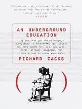 An Underground Education: The Unauthorized and Outrageous Supplement to Everything You Thought You Knew About Art, Sex, Business, Crime, Science, Medicine, and Other Fields of Human