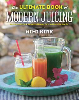 The Ultimate Book of Modern Juicing  More than 200 Fresh Recipes to Cleanse  Cure  and Keep You Healthy Book