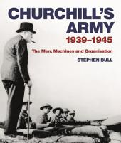 Churchill's Army: 1939–1945 The men, machines and organisation