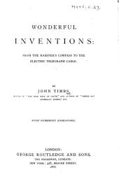Wonderful Inventions: from the Mariner's Compass to the electric Telegraph Cable. ... With ... engravings