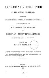 Unitarianism exhibited in its actual condition: consisting of essays by several Unitarian ministers and others; illustrative of the rise, progress, and principles of Christian anti-trinitarianism in different parts of the world