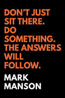Don't Just Sit There. Do Something. The Answers Will Follow.