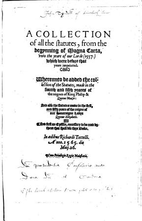 A colleccion of all the statutes   from the begynning of Magna Carta unto the yere of our Lorde 1557   which were before that yere imprinted  And furst a pistle  necessary to be redde by them that shall use this booke  Edited by W  Rastell  B L  PDF