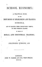 School Economy: a Practical Book on the Best Modes of Establishing and Teaching Schools, and of Making Them Thoroughly Useful to the Working Classes by Means of Moral and Industrial Training