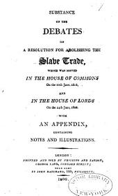 Substance of the Debates on a Resolution for Abolishing the Slave Trade: Which was Moved in the House of Commons on the 10th June, 1806, and in the House of Lords on the 24th June, 1806 : With an Appendix, Containing Notes and Illustrations