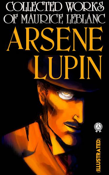 Collected Works of Maurice Leblanc. Arsène Lupin. Illustrated