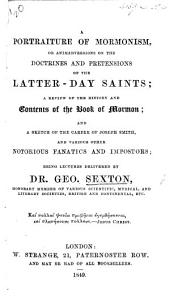 A Portraiture of Mormonism ... a review of the history and contents of the Book of Mormon; and a sketch of the career of Joseph Smith, and various other notorious fanatics and impostors, being lectures delivered by G. Sexton, etc