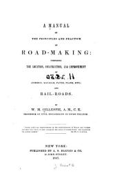 A Manual of the Principles and Practice of Road-making: Comprising the Location, Construction, and Improvement of Roads (common, Macadam, Paved, Plank, Etc.) ; and Railroads