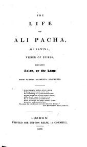 The Life of Ali Pacha, of Janina, Vizier of Epirus, Surnamed Aslan, Or the Lion: From Various Authentic Documents