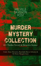 MURDER MYSTERY COLLECTION - 40+ Thriller Novels & Detective Stories: Uncle Abner Mysteries, Randolph Mason Schemes & Sir Henry Marquis Cases: The Corpus Delicti, Two Plungers of Manhattan, Once in Jeopardy, The Grazier, The Doomdorf Mystery, The Wrong Hand, The Devil's Tools, The Riddle, The Reward, The Lost Lady, The Wrong Sign & many more