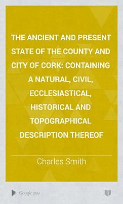 The Ancient and Present State of the County and City of Cork PDF