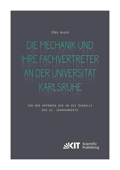 Die Mechanik und ihre Fachvertreter an der Universitaet Karlsruhe   Von den Anfaengen bis an die Schwelle des 21  Jahrhunderts PDF