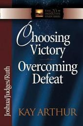 Choosing Victory, Overcoming Defeat: Joshua, Judges, Ruth