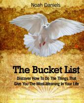 The Bucket List: Discover How To Do The Things That Give You The Most Meaning In Your Life