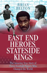 East End Heroes  Stateside Kings   The Amazing True Story of Three Footballer Players Who Changed the World PDF