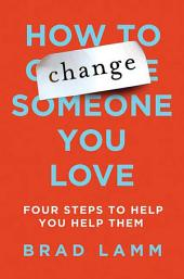 How to Change Someone You Love: Four Steps to Help You Help Them
