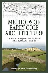 Methods of Early Golf Architecture: The Selected Writings of Alister MacKenzie, H.S. Colt, and A.W. Tillinghast