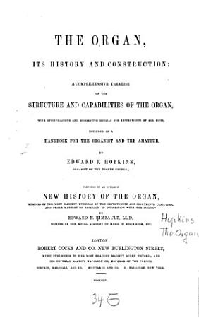 The Organ  its history and construction  a comprehensive treatise on the structure and capabilities of the Organ  with specifications and suggestive details for instruments of all sizes  intended as Handbook for the Organist and the amateur PDF