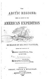 The Arctic Regions: Being an Account of the American Expedition in Search of Sir John Franklin, Under the Patronage of Hnery Grinnell, Esq. of New York