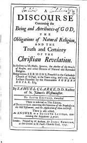 A Discourse Concerning the Being and Attributes of God: The Obligations of Natural Religion, and the Truth and Certainty of the Christian Revelation ... Being Sixteen Sermons, Preach'd in the Cathedral-Church of St. Paul, in the Years 1704, and 1705, at the Lecture Founded by the Honourable Robert Boyle, Esq