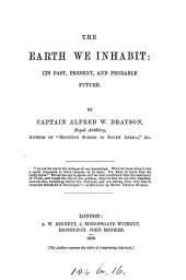 The earth we inhabit; its past, present, and probable future