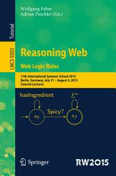 Reasoning Web. Web Logic Rules: 11th International Summer School 2015, Berlin, Germany, July 31- August 4, 2015, Tutorial Lectures.