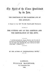 The Spirit of the Times Proclaimed by Its Acts  the Precursor of the Darkness and of the Apostasy  a Digest of the Yet to be Fulfilled Prophecies      By the Author of    Dispensational Truth     Etc PDF