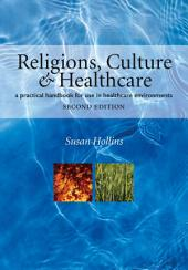 Religions, Culture and Healthcare: A Practical Handbook for Use in Healthcare Environments, Second Edition, Edition 2