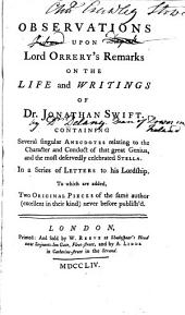 Observations Upon Lord Orrery's Remarks on the Life and Writings of Dr. Jonathan Swift: Containing Several Singular Anecdotes Relating to the Character and Conduct of that Great Genius, and the Most Deservedly Celebrated Stella. In a Series of Letters to His Lordship. To which are Added, Two Original Pieces of the Same Author ... Never Before Publish'd