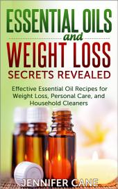 Essential Oils and Weight Loss Secrets Revealed: Effective Essential Oil Recipes for Weight Loss, Personal Care, and Household Cleaners