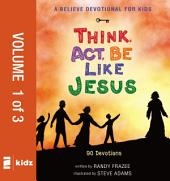 A Believe Devotional for Kids: Think, Act, Be Like Jesus, Vol. 1: 90 Devotions