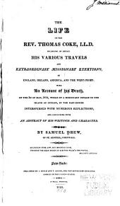 The Life of the Rev. Thomas Coke, LL.D.: Including in Detail His Various Travels and Extraordinary Missionary Exertions, in England, Ireland, America, and the West-Indies: with an Account of His Death, on the 3d of May, 1814, While on a Missionary Voyage to the Island of Ceylon, in the East-Indies. : Interspersed with Numerous Reflections; and Concluding with an Abstract of His Writings and Character