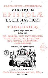 Praestantium ac eruditorum virorum epistolae ecclesiasticae et theologicae, quarum longe major pars scripta est à Jac. Arminio, Joan. Uytenbogardo, ..