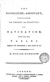 The Navigator's Assistant: Containing the Theory and Practice of Navigation, with All the Tables Requisite for Determining a Ship's Place at Sea. By William Nicholson