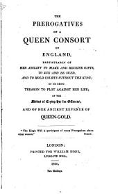 The Prerogatives of a Queen Consort of England, Particularly of Her Ability to Make and Receive Gifts, to Sue and be Sued, and to Hold Courts Without the King, of Its Being Treason to Plot Agianst Her Life, of the Modes of Trying Her for Offences, and of Her Ancient Revenue of Queen- Gold