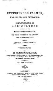 The Experienced Farmer, Enlarged and Improved: Or Complete Practice of Agriculture According to the Latest Improvements : the Whole Founded on the Author's Own Observation and His Actual Experiments, Volume 2