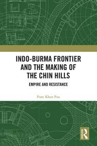 Indo Burma Frontier and the Making of the Chin Hills Book