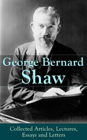 George Bernard Shaw: Collected Articles, Lectures, Essays and Letters: Thoughts and Studies from the Renowned Dramaturge and Author of Mrs. Warren's Profession, Pygmalion, Arms and The Man, Saint Joan, Caesar and Cleopatra, Androcles And The Lion