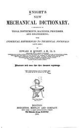 Knight's New Mechanical Dictionary: A Description of Tools, Instruments, Machines, Processes, and Engineering. With Indexical References to Technical Journals (1876-1880.)