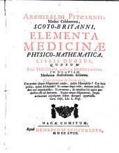 Archibaldi Pitcarnii ... Elementa medicinae physico-mathematica libris duobus: quorum prior theoriam, posterior praxim exhibet ...