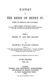History of the Reign of Henry IV. King of France and Navarre: From Numerous Unpublished Sources, Including Ms. Documents in the Bibliothèque Impériale and the Archives Du Royaume de France, Etc. ¬Part ¬I, ¬Vol. ¬II Henry IV. and the league, Volume 1, Issue 2