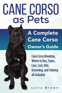 Cane Corso as Pets  Cane Corso Breeding  Where to Buy  Types  Care  Cost  Diet  Grooming  and Training All Included  a Complete Cane Corso PDF