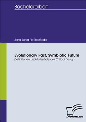 Evolutionary Past  Symbiotic Future  Definitionen und Potentiale des Critical Design PDF