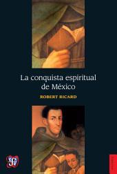 La conquista espiritual de México: Ensayo sobre el apostolado y los métodos misioneros de las órdenes mendicantes en la Nueva España de 1523-1524 a 1572