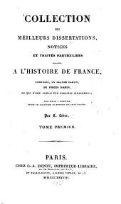 Collection des meilleurs dissertations, notices et traités particuliers relatifs a l'histoire de France: composée, en grande partie, de pièces rares, ou qui n'ont jamais été publiées séparément, Volume1