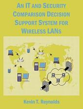 An IT and Security Comparison Decision Support System for Wireless LANs: 802. 11 Infosec and Wifi LAN Comparison