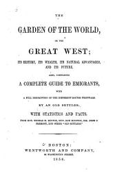 The garden of the world, or, The great West: its history, its wealth, its natural advantages, and its future : also comprising a complete guide to emigrants, with a full description of the different routes westward