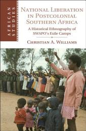 National Liberation in Postcolonial Southern Africa: A Historical Ethnography of SWAPO's Exile Camps