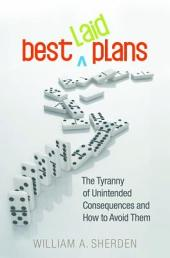 Best Laid Plans: The Tyranny of Unintended Consequences and How to Avoid Them: The Tyranny of Unintended Consequences and How to Avoid Them
