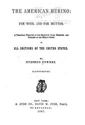The American Merino: For Wool and for Mutton. A Practical Treatise on the Selection, Care, Breeding and Diseases of the Merino Sheep in All Sections of the United States